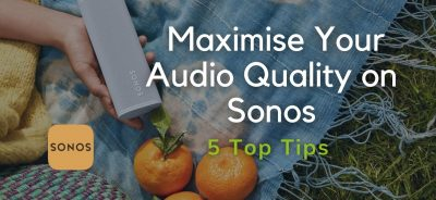 5 Top Tips to Maximise your Audio Quality on Sonos